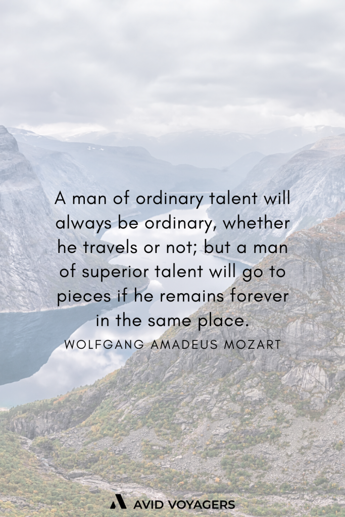 A man of ordinary talent will always be ordinary whether he travels or not but a man of superior talent will go to pieces if he remains forever in the same place. Wolfgang Amadeus Mozart