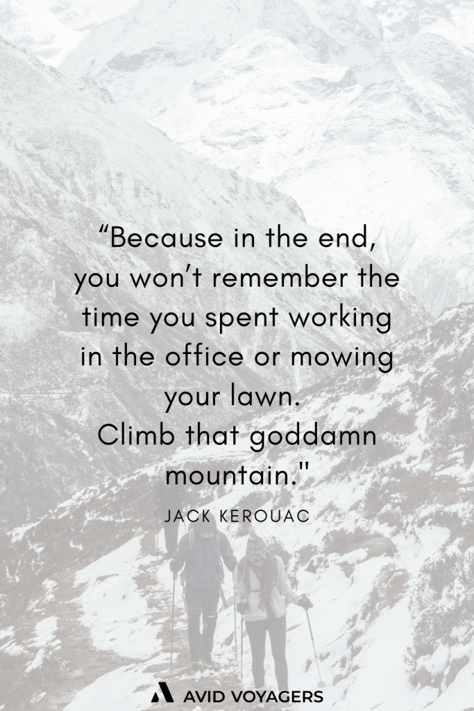 Because in the end you wont remember the time you spent working in the office or mowing your lawn. Climb that goddamn mountain. Jack Kerouac