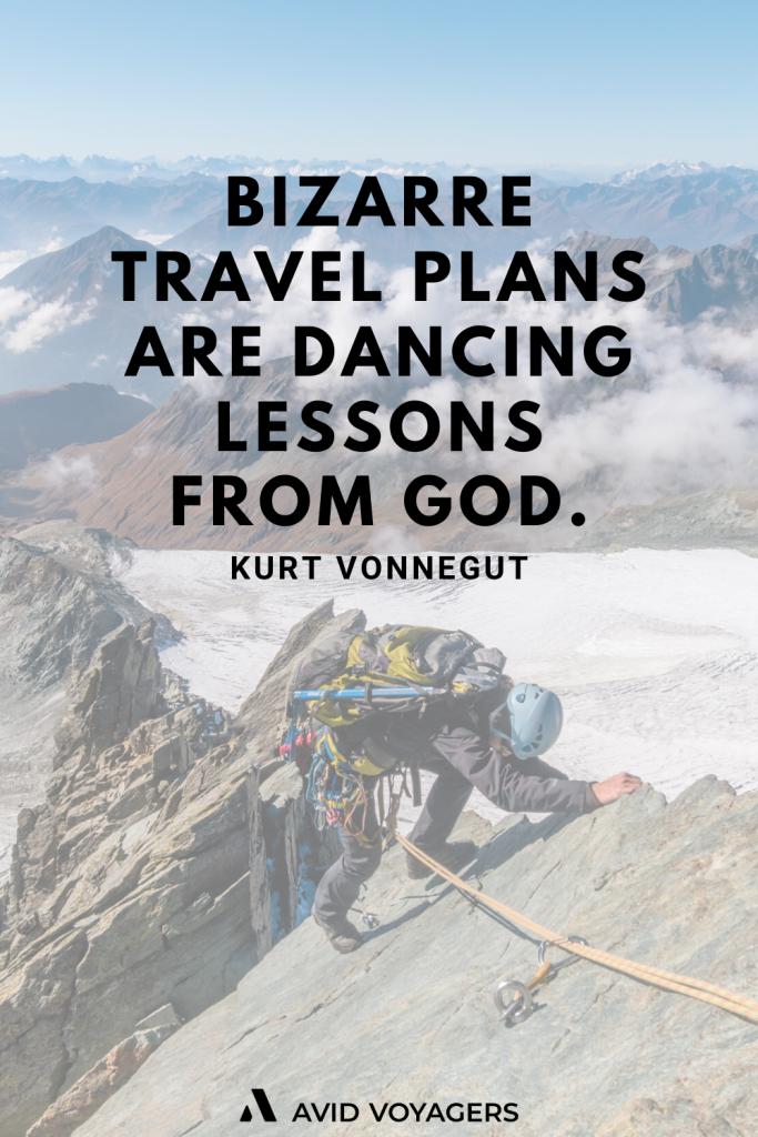 Bizarre travel plans are dancing lessons from God. Kurt Vonnegut
