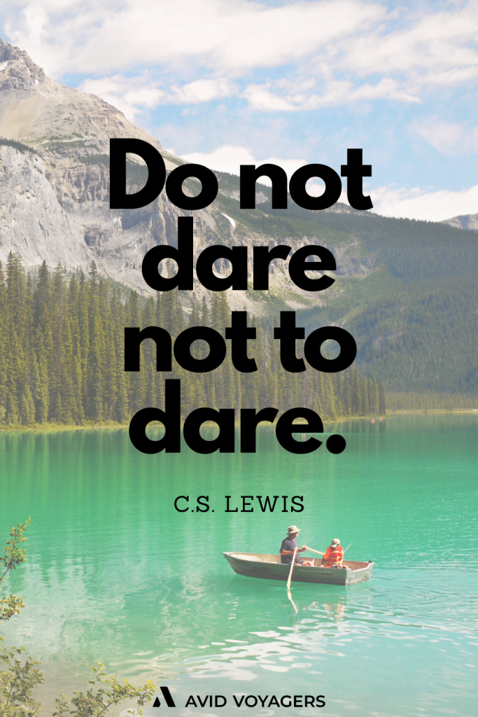 Do not dare not to dare. C.S. Lewis