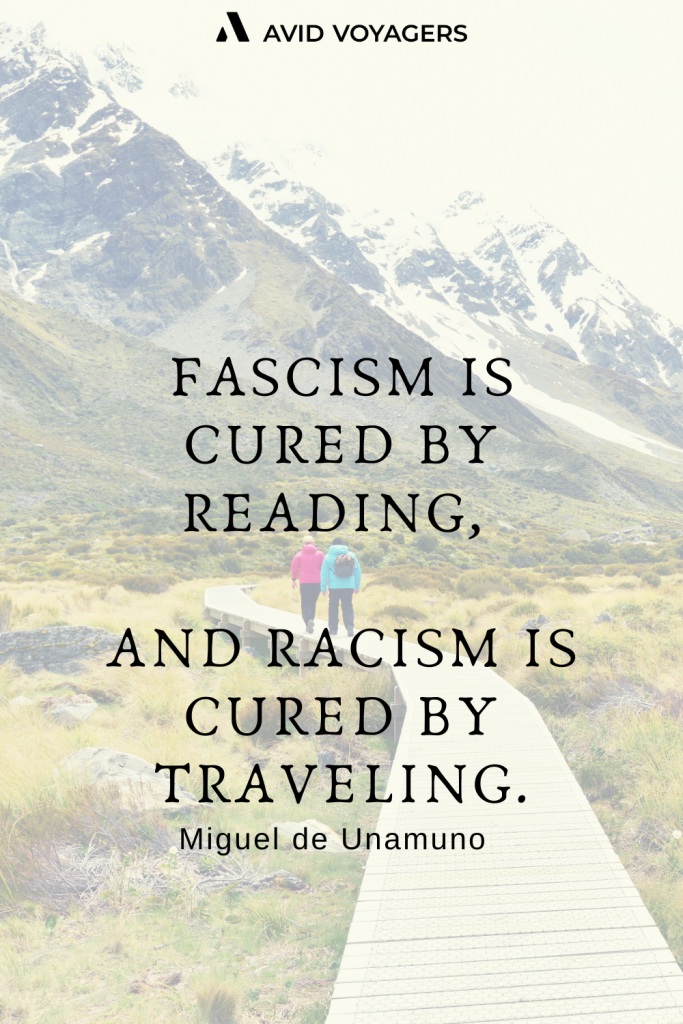 Fascism is cured by reading and racism is cured by traveling. Miguel de Unamuno