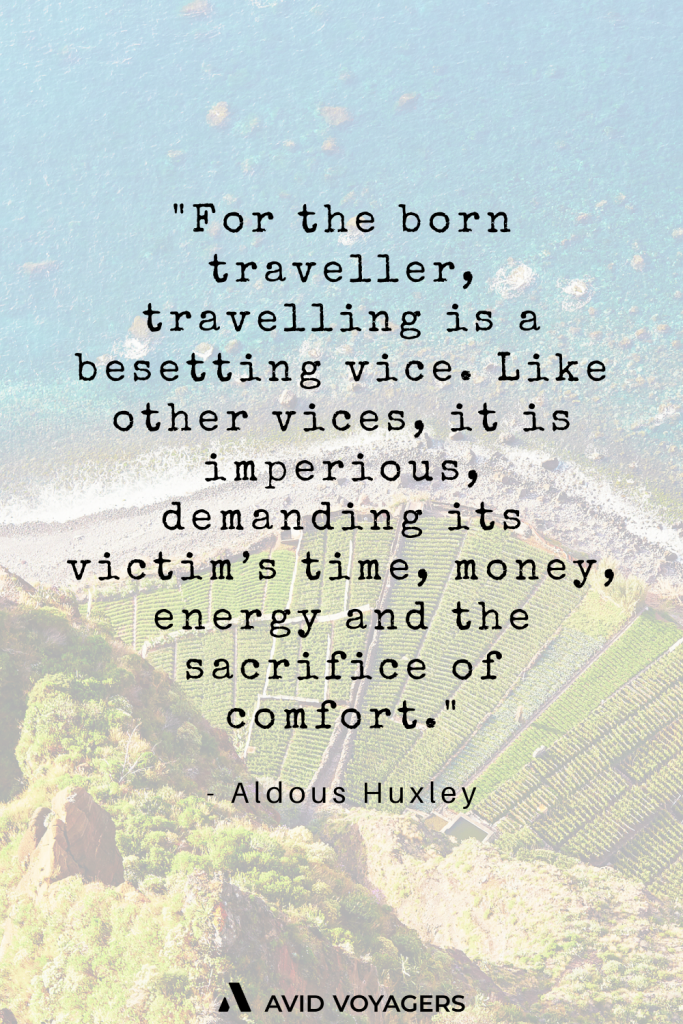 For the born traveller travelling is a besetting vice. Like other vices it is imperious demanding its victims time money energy and the sacrifice of comfort. Aldous Huxley