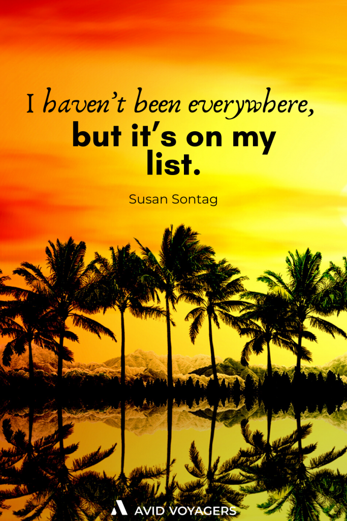 I havent been everywhere but its on my list. Susan Sontag