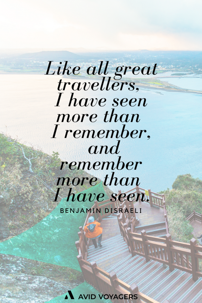 Like all great travellers I have seen more than I remember and remember more than I have seen. Benjamin Disraeli