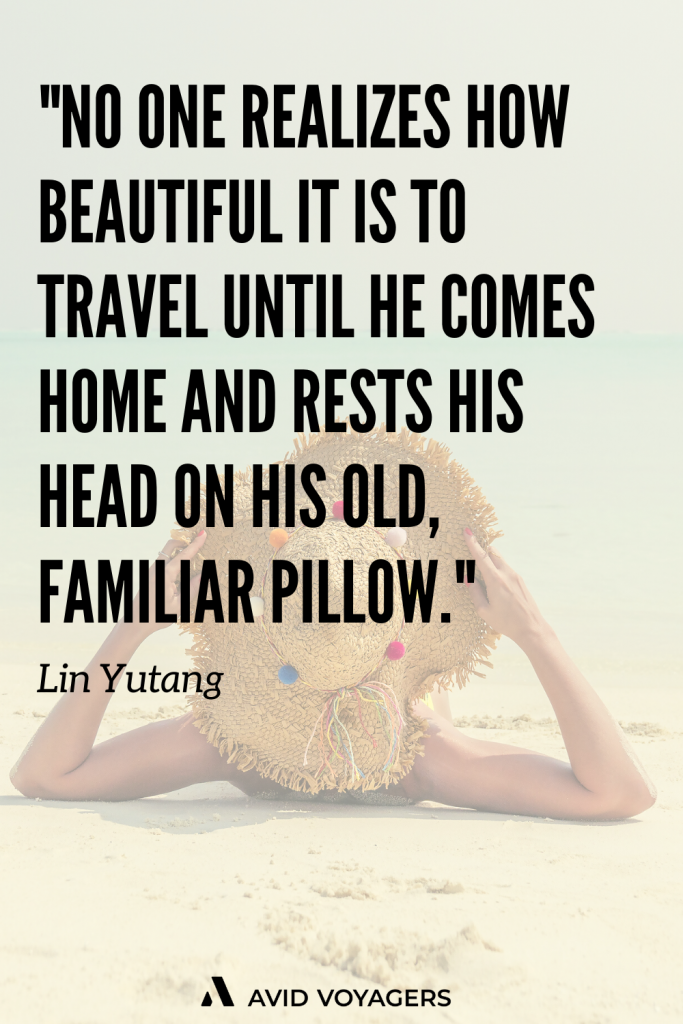 No one realizes how beautiful it is to travel until he comes home and rests his head on his old familiar pillow. Lin Yutang 1