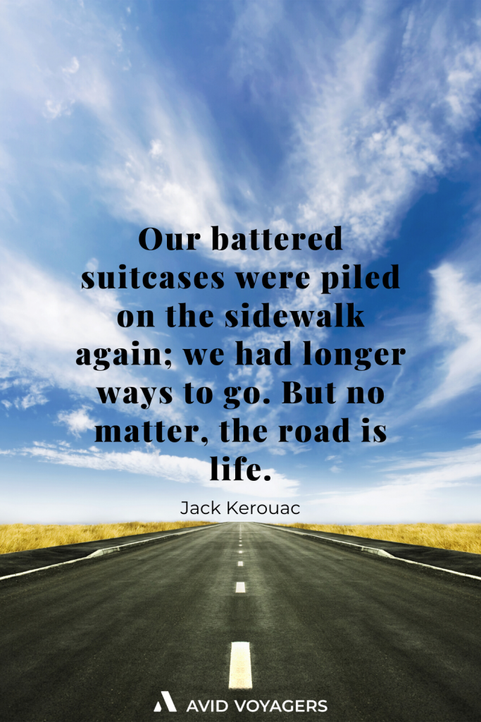 Our battered suitcases were piled on the sidewalk again we had longer ways to go. But no matter the road is life. Jack Kerouac