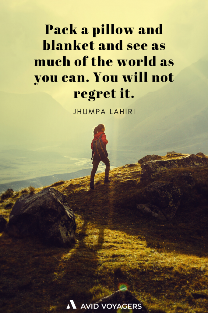 Pack a pillow and blanket and see as much of the world as you can. You will not regret it. Jhumpa Lahiri