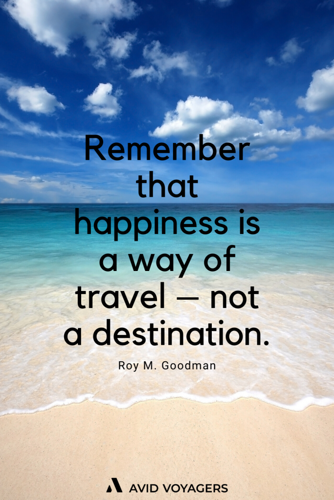 Remember that happiness is a way of travel not a destination. Roy M. Goodman