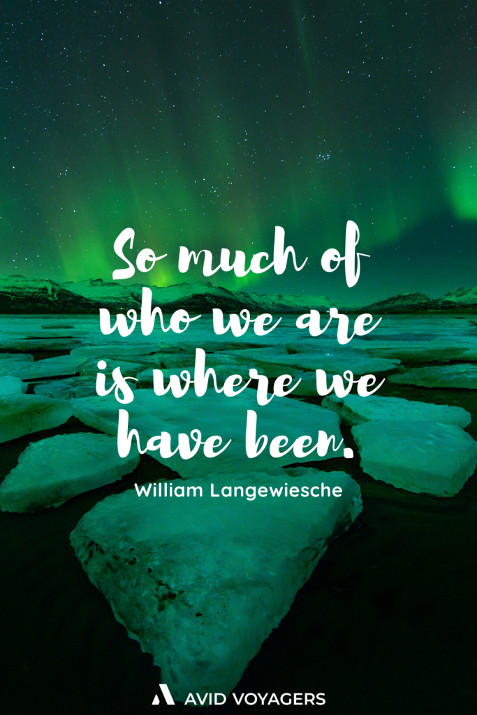 So much of who we are is where we have been. William Langewiesche