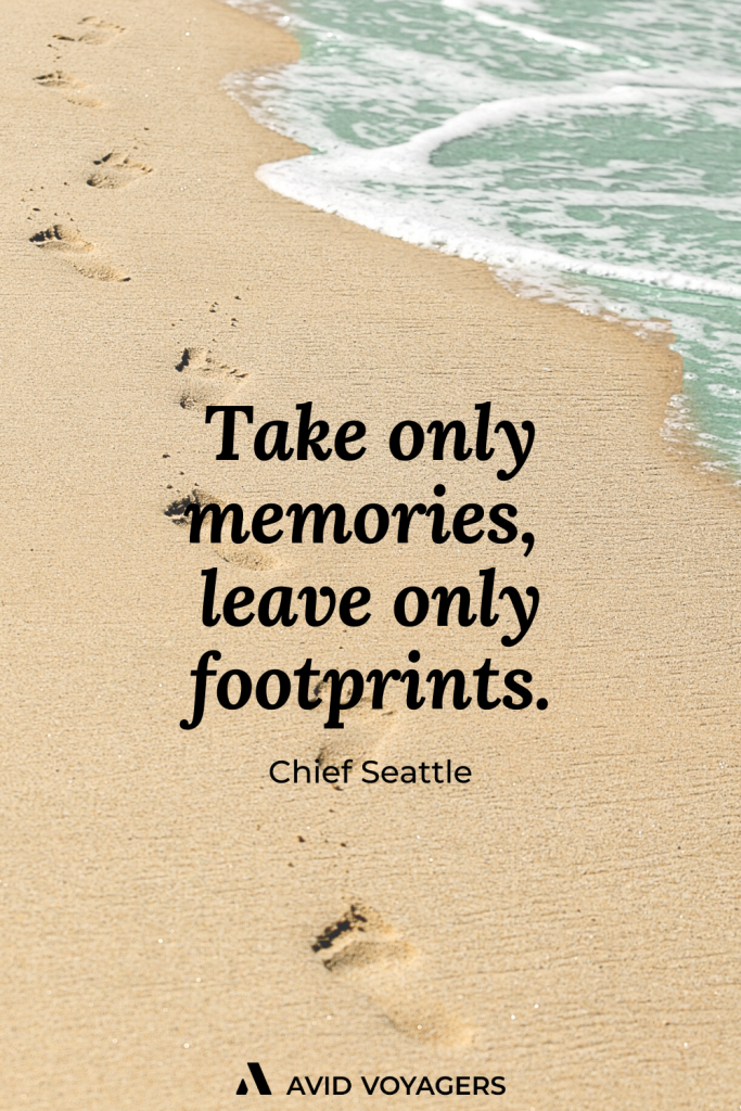 Take only memories leave only footprints. Chief Seattle
