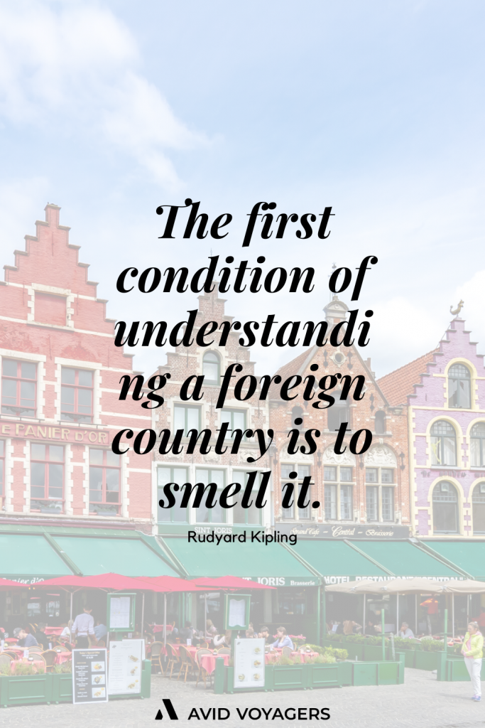 The first condition of understanding a foreign country is to smell it. Rudyard Kipling