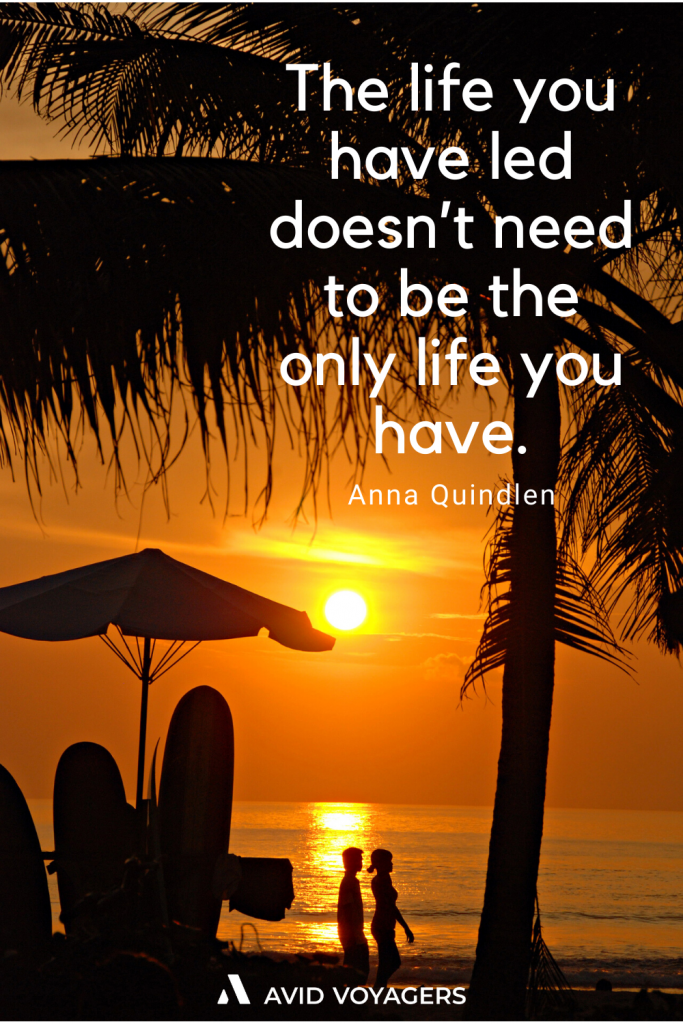 The life you have led doesnt need to be the only life you have. Anna Quindlen