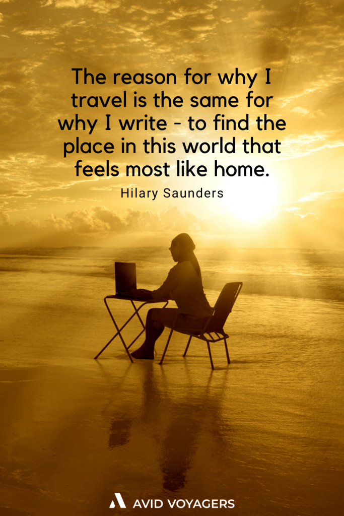 The reason for why I travel is the same for why I write to find the place in this world that feels most like home. Hilary Saunders