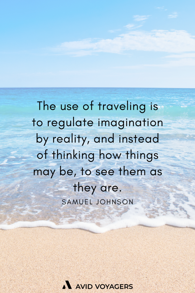 The use of traveling is to regulate imagination by reality and instead of thinking how things may be to see them as they are. Samuel Johnson