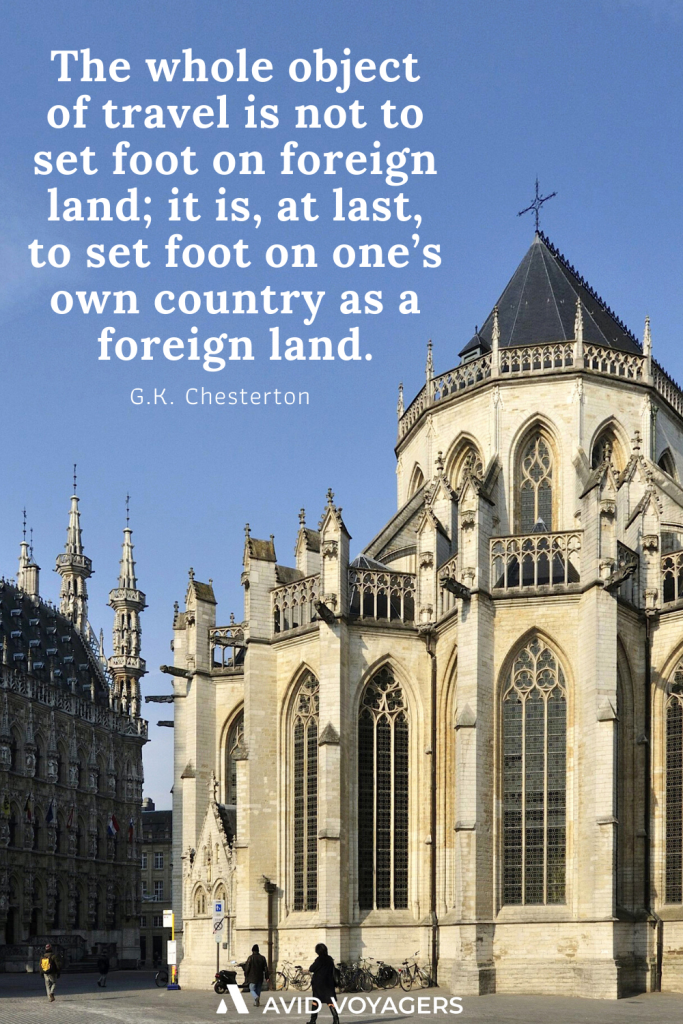 The whole object of travel is not to set foot on foreign land it is at last to set foot on ones own country as a foreign land. G.K. Chesterton