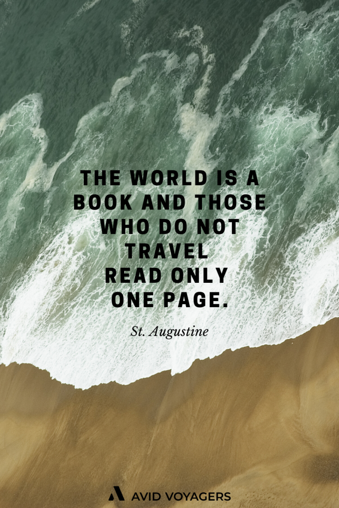 The world is a book and those who do not travel read only one page. St. Augustine