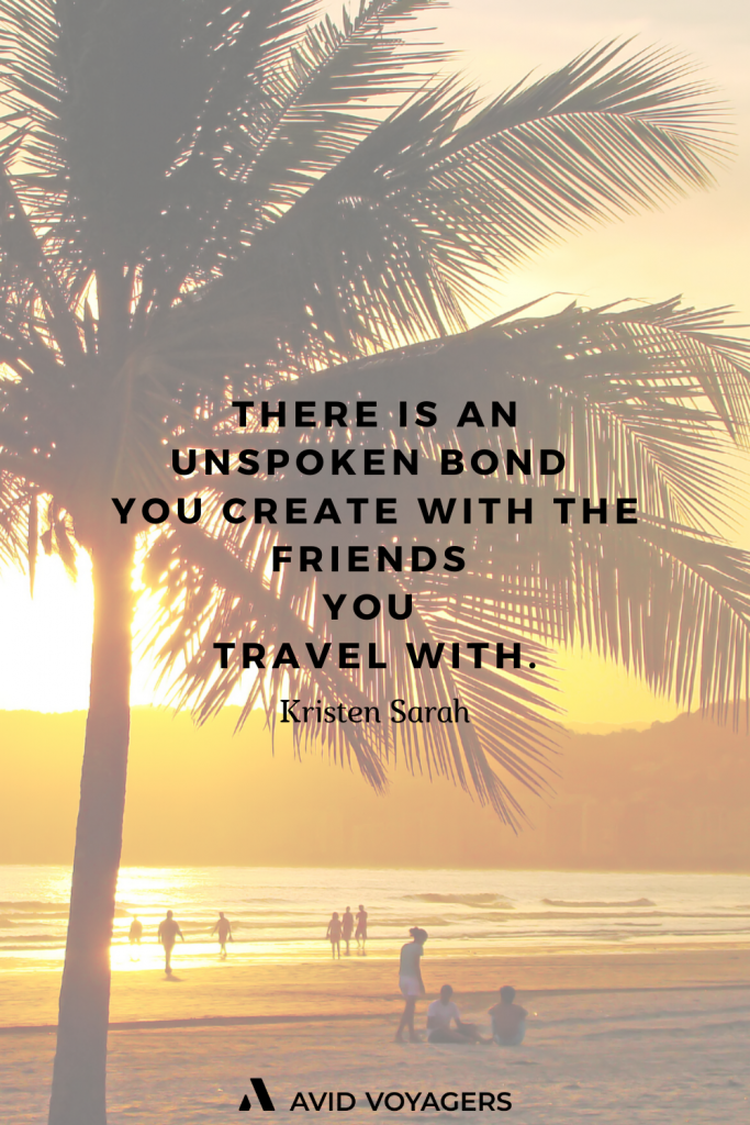 There is an unspoken bond you create with the friends you travel with. Kristen Sarah