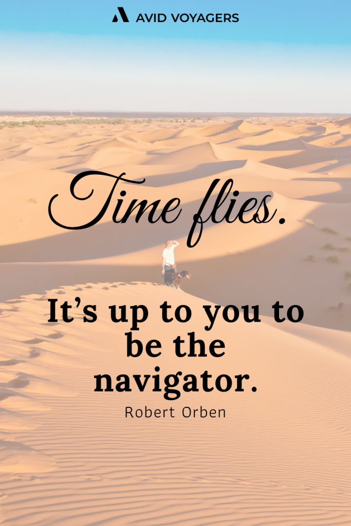 Time flies. Its up to you to be the navigator. Robert Orben