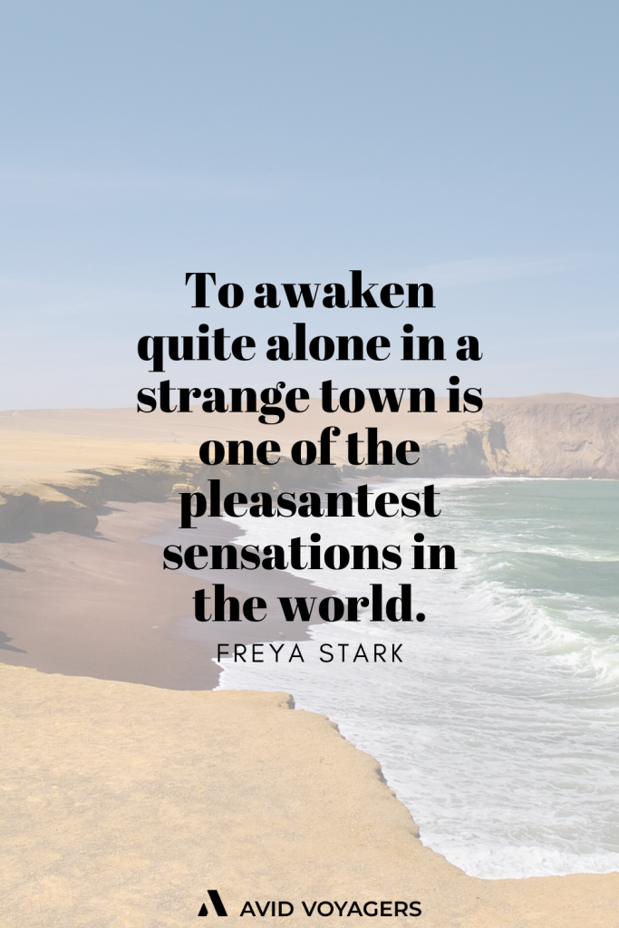 To awaken quite alone in a strange town is one of the pleasantest sensations in the world. Freya Stark