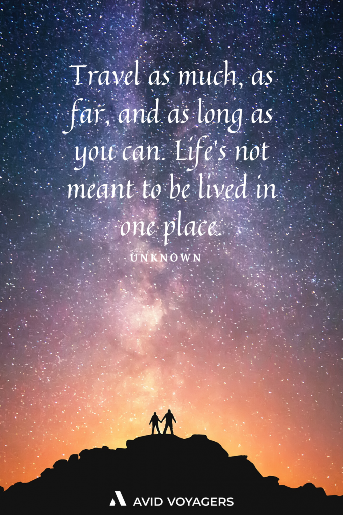 Travel as much as far and as long as you can. Lifes not meant to be lived in one place. Unknown
