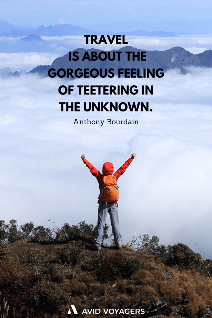 Travel is about the gorgeous feeling of teetering in the unknown. Anthony Bourdain