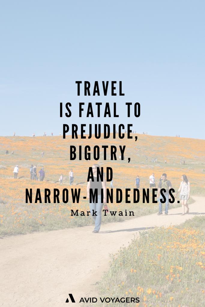 Travel is fatal to prejudice bigotry and narrowmindedness. Mark Twain