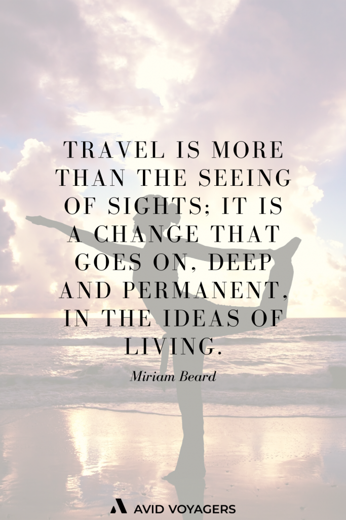 Travel is more than the seeing of sights it is a change that goes on deep and permanent in the ideas of living. Miriam Beard