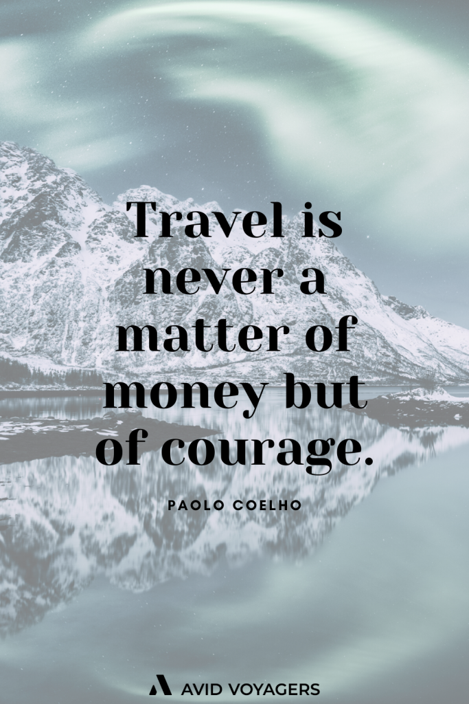 Travel is never a matter of money but of courage. Paolo Coelho