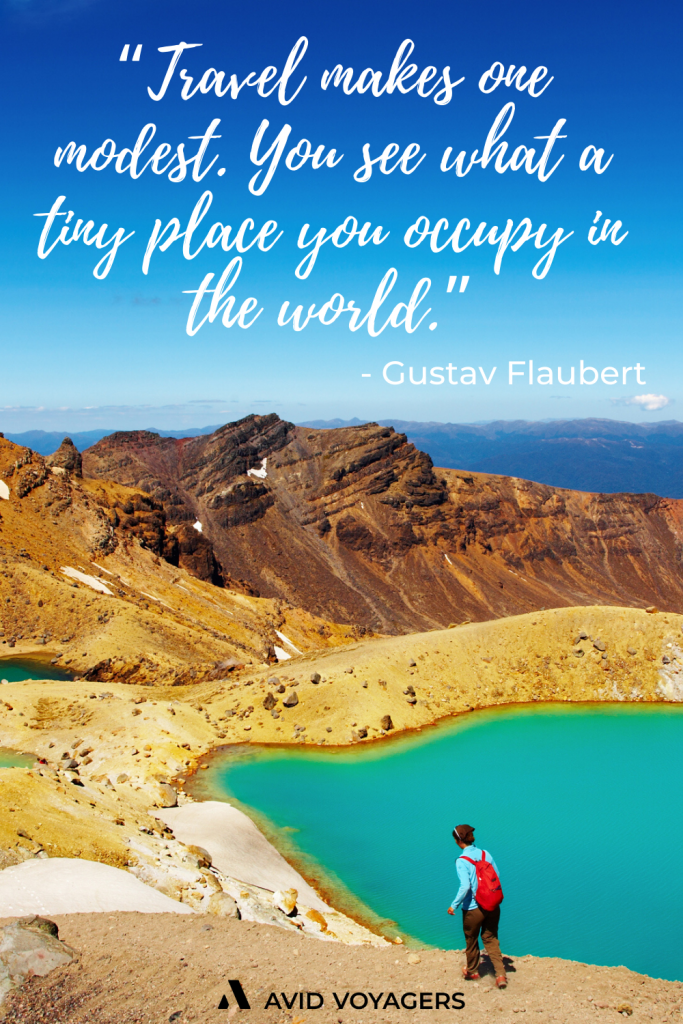 Travel makes one modest. You see what a tiny place you occupy in the world. Gustav Flaubert 1