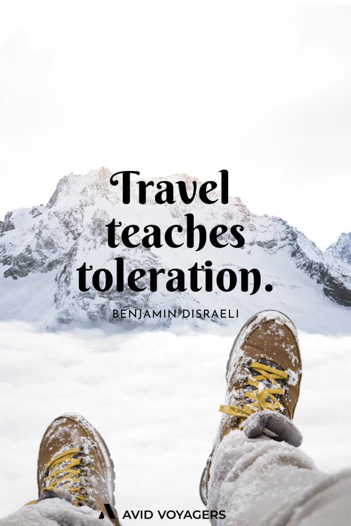 Travel teaches toleration. Benjamin Disraeli
