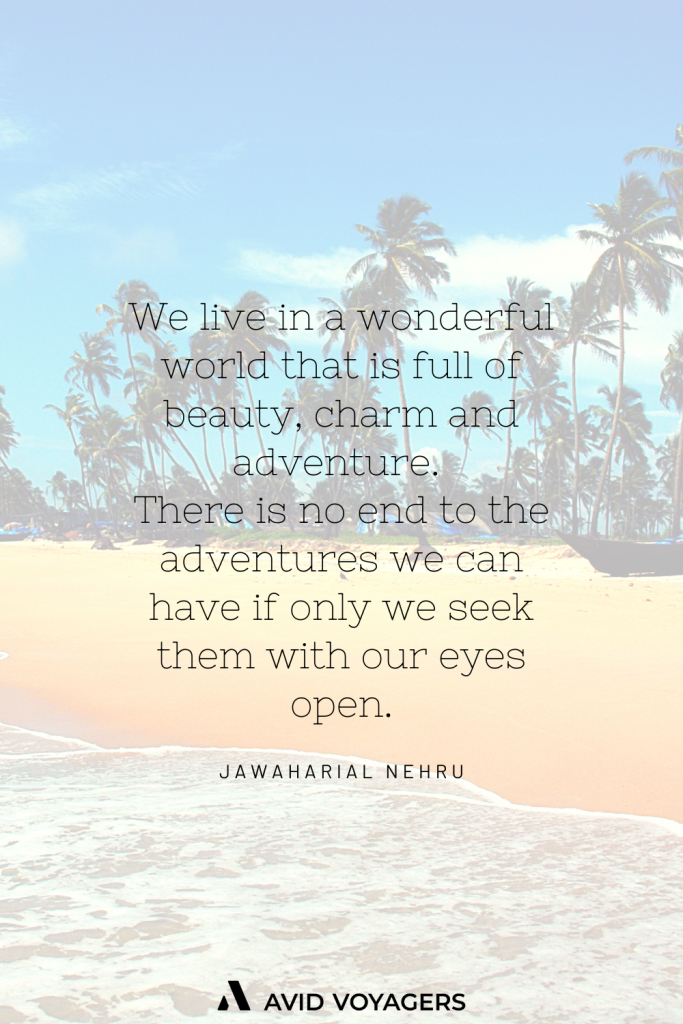 We live in a wonderful world that is full of beauty charm and adventure. There is no end to the adventures we can have if only we seek them with our eyes open. Jawaharial Nehru 1