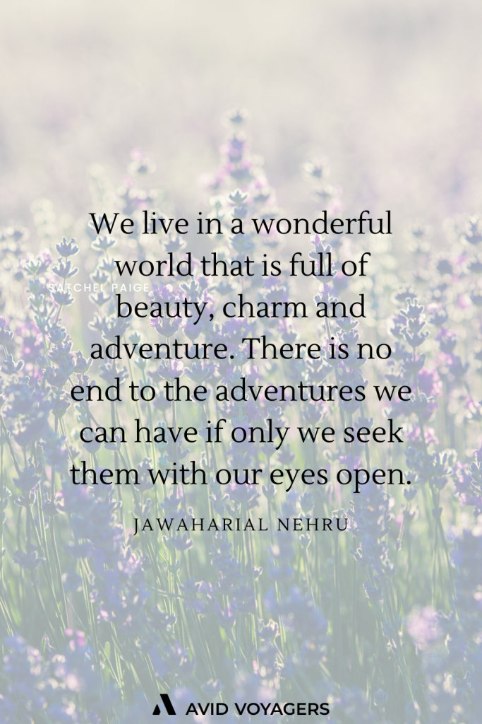 We live in a wonderful world that is full of beauty charm and adventure. There is no end to the adventures we can have if only we seek them with our eyes open. Jawaharial Nehru