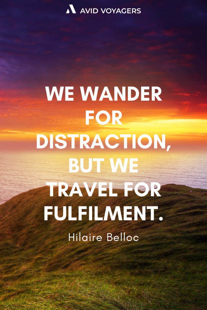 We wander for distraction but we travel for fulfilment. Hilaire Belloc