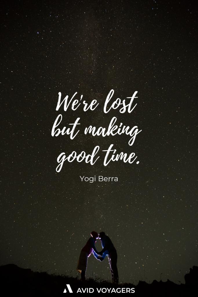 Were lost but making good time. Yogi Berra