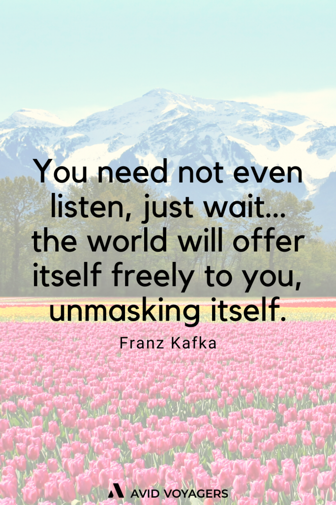 You need not even listen just wait…the world will offer itself freely to you unmasking itself. Franz Kafka